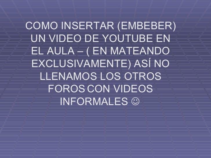 COMO INSERTAR (EMBEBER) UN VIDEO DE YOUTUBE EN EL AULA – ( EN MATEANDO EXCLUSIVAMENTE) ASÍ NO LLENAMOS LOS OTROS FOROS   C...