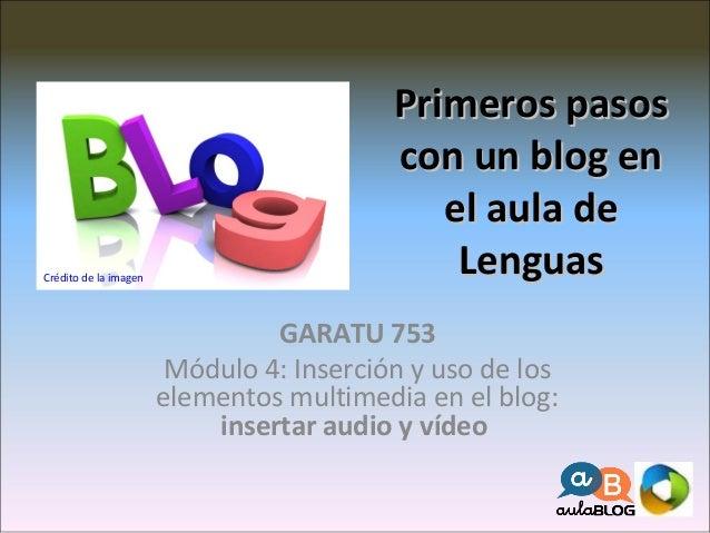 Primeros pasosPrimeros pasos con un blog encon un blog en el aula deel aula de LenguasLenguas GARATU 753 Módulo 4: Inserci...
