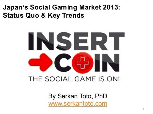 Japan's Social Gaming Market 2013: Status Quo & Key Trends By Serkan Toto, PhD www.serkantoto.com 1