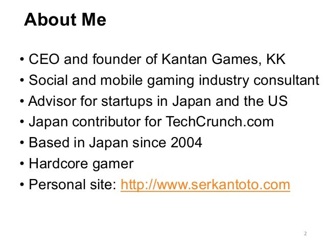 About Me •CEO and founder of Kantan Games, KK •Social and mobile gaming industry consultant •Advisor for startups in Ja...
