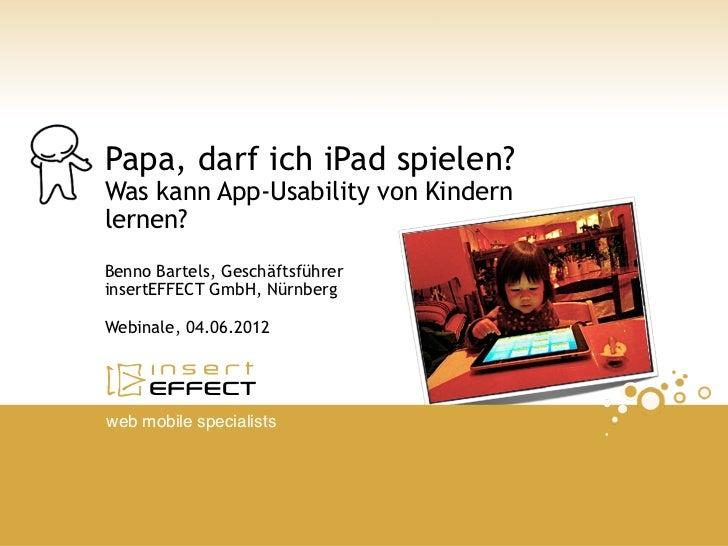 Papa, darf ich iPad spielen?Was kann App-Usability von Kindernlernen?Benno Bartels, GeschäftsführerinsertEFFECT GmbH, Nürn...
