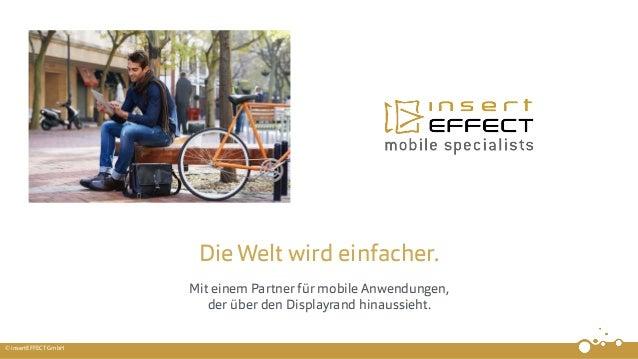 © insertEFFECT GmbH DieWelt wird einfacher. Mit einem Partner für mobile Anwendungen, der über den Displayrand hinaussieht.