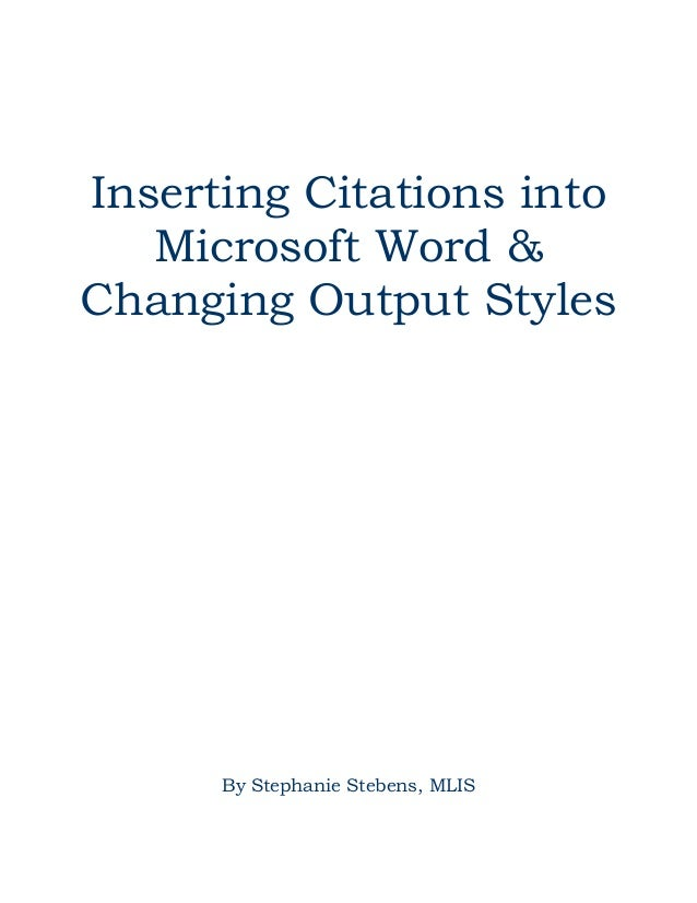 Inserting Citations into Microsoft Word & Changing Output Styles  By Stephanie Stebens, MLIS
