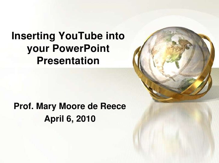 Inserting YouTube into your PowerPoint Presentation<br />Prof. Mary Moore de Reece<br />April 6, 2010<br />