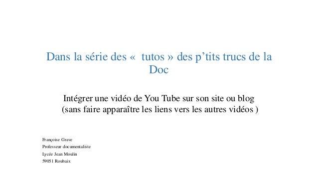 Dans la série des «tutos» des p'tits trucs de la Doc  Intégrer une vidéo de You Tube sur son site ou blog  (sans faire app...