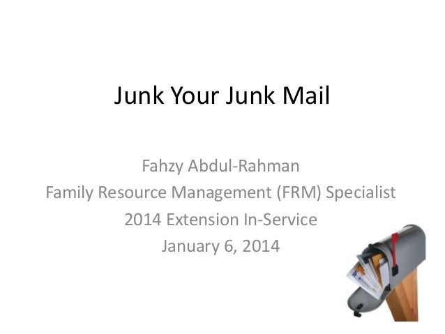 Junk Your Junk Mail Fahzy Abdul-Rahman Family Resource Management (FRM) Specialist 2014 Extension In-Service January 6, 20...
