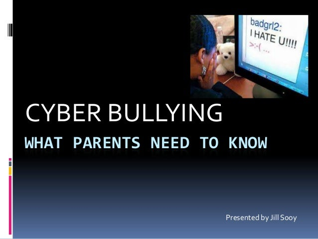WHAT PARENTS NEED TO KNOWCYBER BULLYINGPresented by Jill Sooy