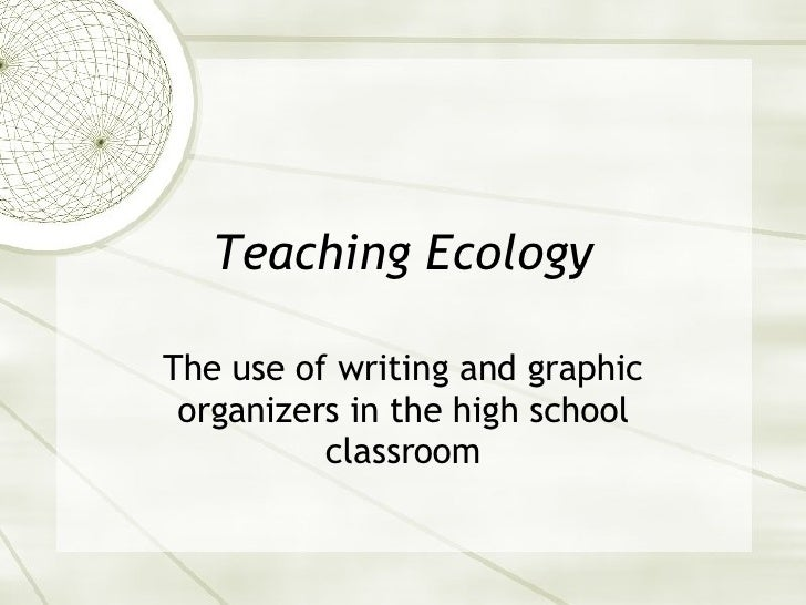 Teaching Ecology The use of writing and graphic organizers in the high school classroom