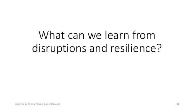 What can we learn from disruptions and resilience? In Service to: Finding Process Content Balance 12