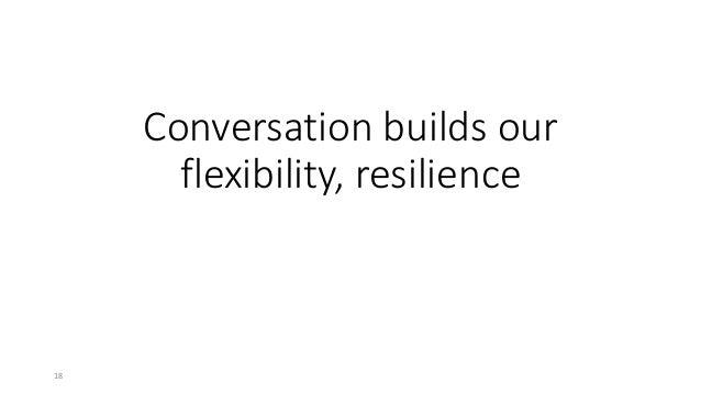 Conversation builds our flexibility, resilience 18