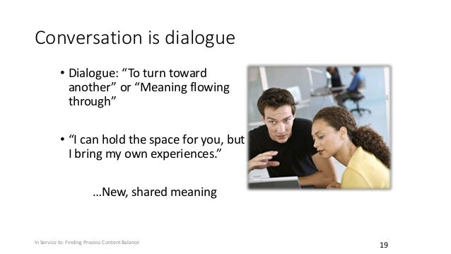 """Conversation is dialogue • Dialogue: """"To turn toward another"""" or """"Meaning flowing through"""" • """"I can hold the space for you..."""