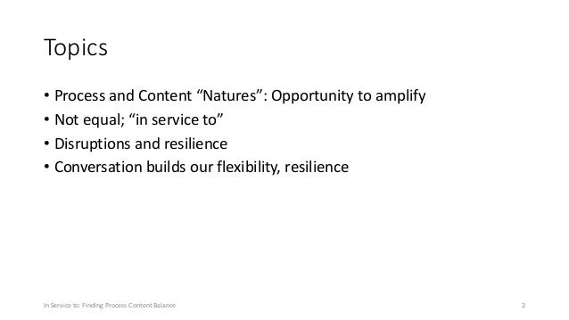"""Topics • Process and Content """"Natures"""": Opportunity to amplify • Not equal; """"in service to"""" • Disruptions and resilience •..."""