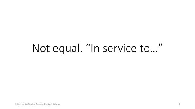"""Not equal. """"In service to…"""" In Service to: Finding Process Content Balance 5"""