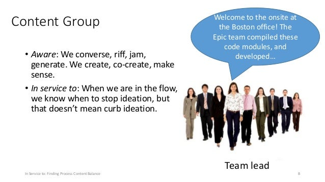 Content Group • Aware: We converse, riff, jam, generate. We create, co-create, make sense. • In service to: When we are in...