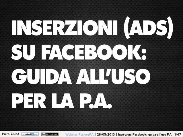 Piero ZILIO 1/47Webinar FormezPA | 28/05/2013 | Inserzioni Facebook: guida all'uso PAINSERZIONI (ADS)SU FACEBOOK:GUIDA ALL...