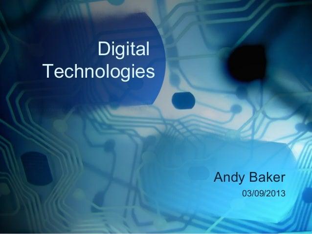 Digital Technologies Andy Baker 03/09/2013