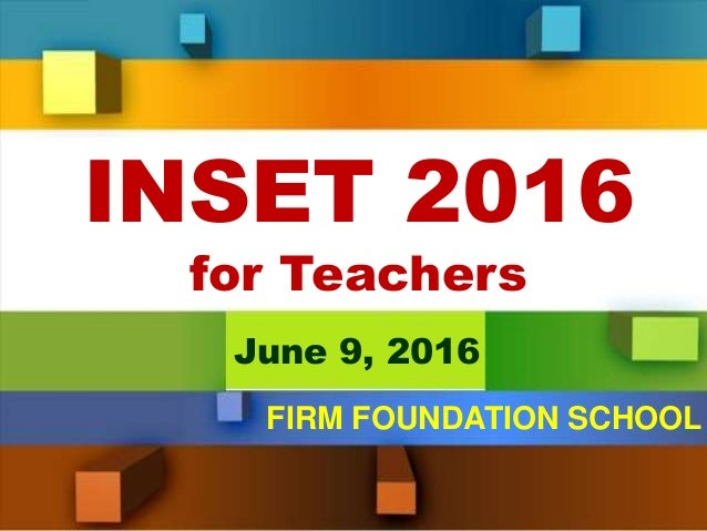 INSET 2016 for Teachers June 9, 2016 FIRM FOUNDATION SCHOOL
