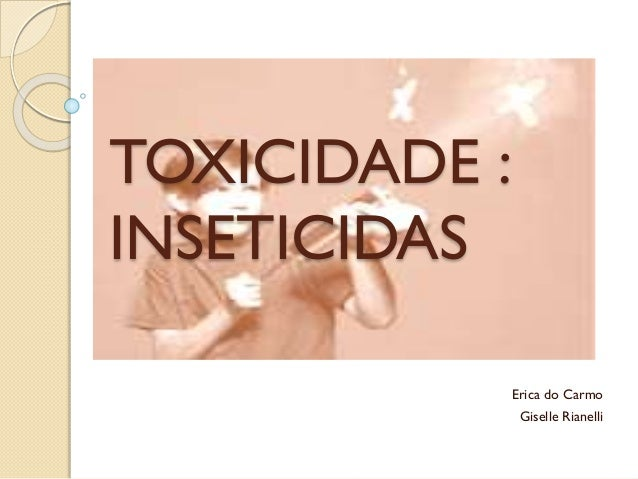 TOXICIDADE : INSETICIDAS Erica do Carmo Giselle Rianelli