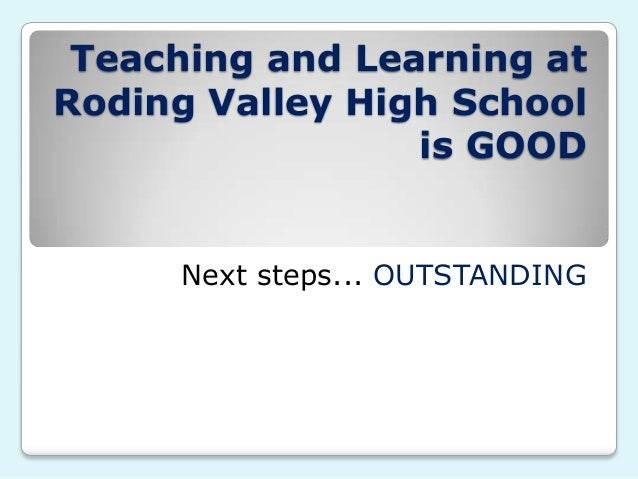 Teaching and Learning atRoding Valley High School                 is GOOD     Next steps... OUTSTANDING