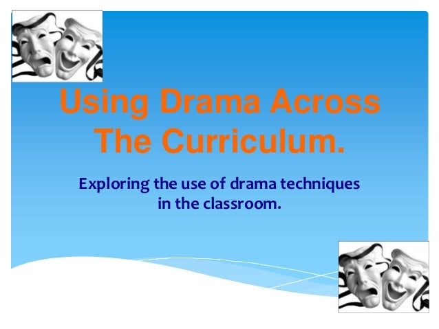 Using Drama Across  The Curriculum. Exploring the use of drama techniques            in the classroom.