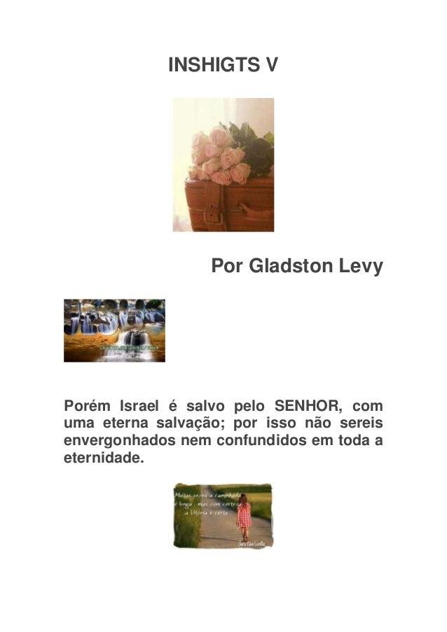 INSHIGTS V                  Por Gladston LevyPorém Israel é salvo pelo SENHOR, comuma eterna salvação; por isso não sereis...