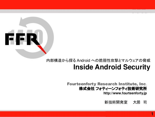 Fourteenforty Research Institute, Inc. Fourteenforty Research Institute, Inc. 内部構造から探る Android への脆弱性攻撃とマルウェアの脅威 Inside And...