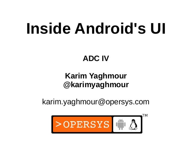 1 Inside Android's UI ADC IV Karim Yaghmour @karimyaghmour karim.yaghmour@opersys.com