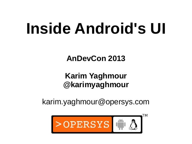 1 Inside Android's UI AnDevCon 2013 Karim Yaghmour @karimyaghmour karim.yaghmour@opersys.com