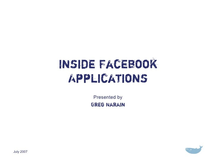 Inside Facebook               Applications                  Presented by                 Greg Narain     July 2007