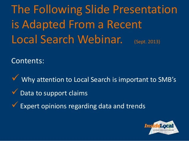 The Following Slide Presentation is Adapted From a Recent Local Search Webinar. (Sept. 2013)  Why attention to Local Sear...