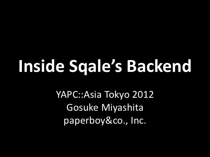 Inside Sqale's Backend    YAPC::Asia Tokyo 2012      Gosuke Miyashita     paperboy&co., Inc.