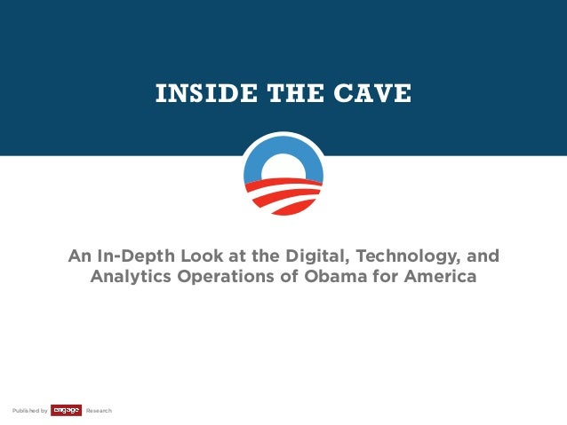 INSIDE THE CAVE  An In-Depth Look at the Digital, Technology, and Analytics Operations of Obama for America  Published by ...