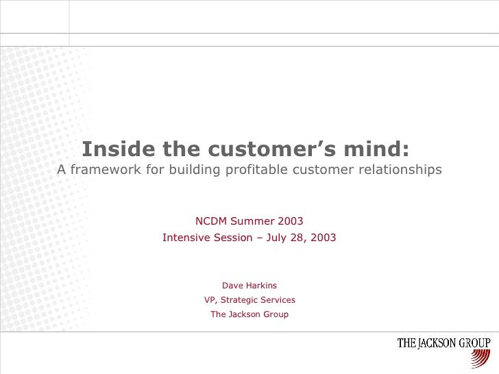 Inside the customer's mind:   A framework for building profitable customer relationships NCDM Summer 2003 Intensive Sessio...
