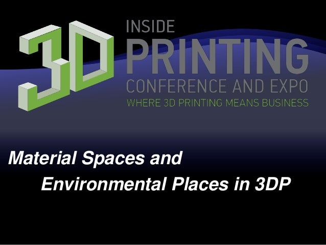 Material Spaces and Environmental Places in 3DP