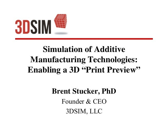 """Simulation of Additive Manufacturing Technologies: Enabling a 3D """"Print Preview"""" Brent Stucker, PhD Founder & CEO 3DSIM, L..."""