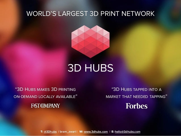 "WORLD'S LARGEST 3D PRINT NETWORK T: @3Dhubs / bram_zwart | W: www.3dhubs.com | E: hello@3dhubs.com ""3D HUBS TAPPED INTO A ..."