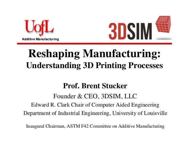 Additive Manufacturing Reshaping Manufacturing: Understanding 3D Printing Processes Prof. Brent Stucker Founder & CEO, 3DS...