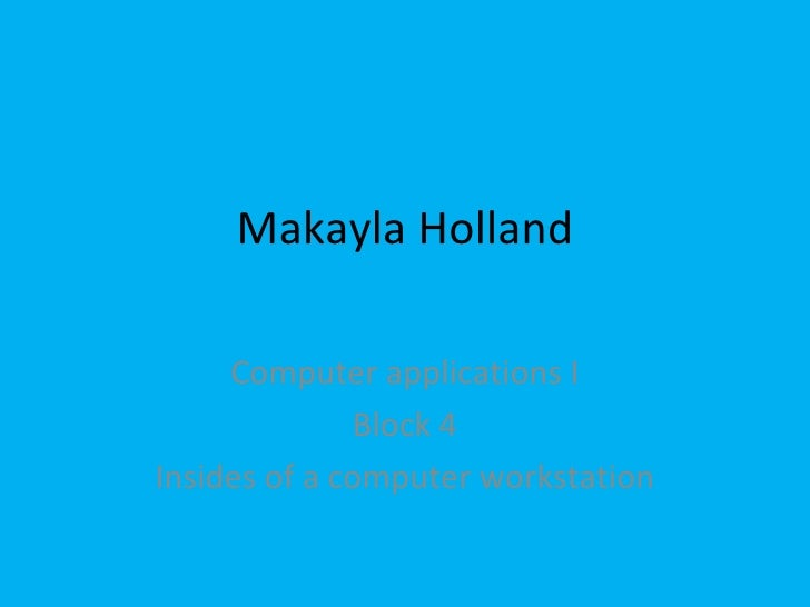 Makayla Holland Computer applications I Block 4 Insides of a computer workstation