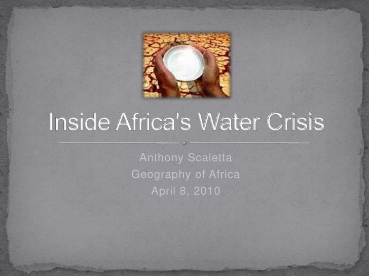 Anthony Scaletta<br />Geography of Africa<br />April 8, 2010<br />Inside Africa's Water Crisis<br />