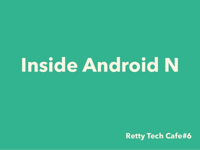 Inside Android N Retty Tech Cafe#6