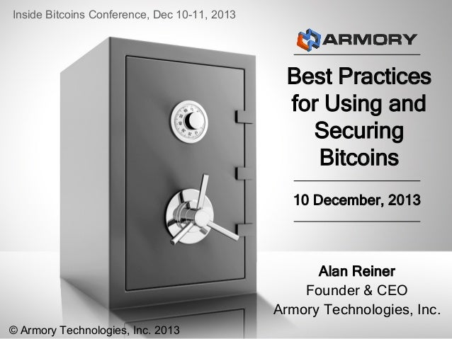 Inside Bitcoins Conference, Dec 10-11, 2013  Best Practices for Using and Securing Bitcoins 10 December, 2013  Alan Reiner...