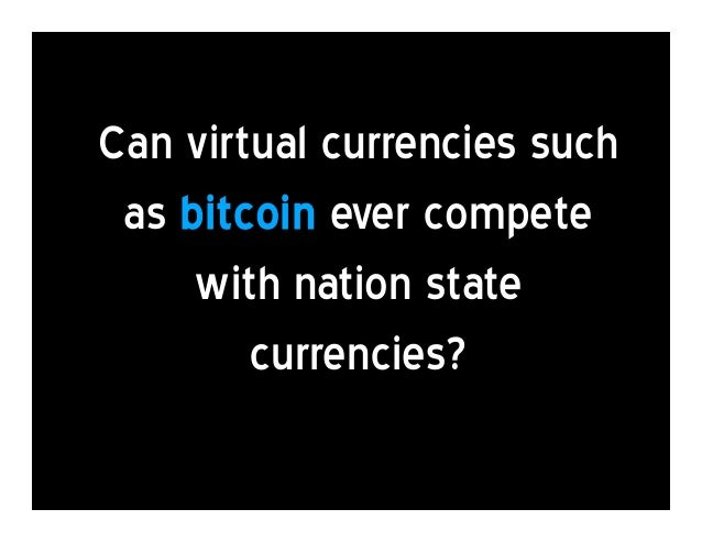 Can virtual currencies such as bitcoin ever compete with nation state currencies?