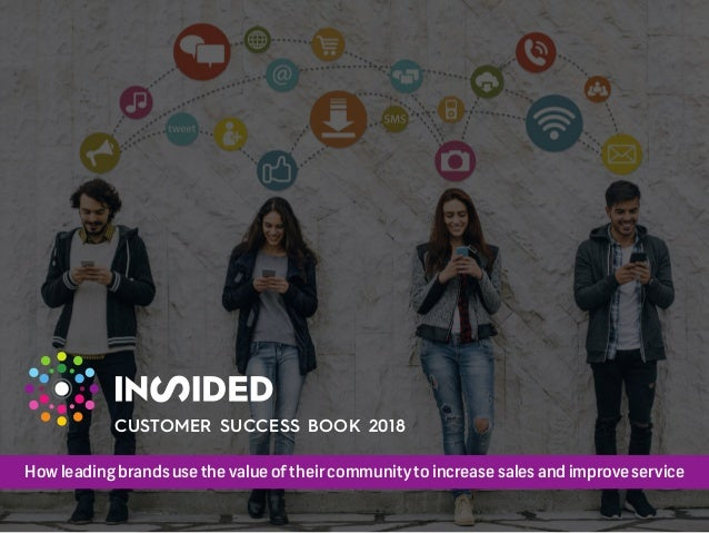 How leading brands use the value of their community to increase sales and improve service CUSTOMER SUCCESS BOOK 2018