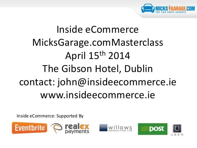 Inside eCommerce MicksGarage.comMasterclass April 15th 2014 The Gibson Hotel, Dublin contact: john@insideecommerce.ie www....