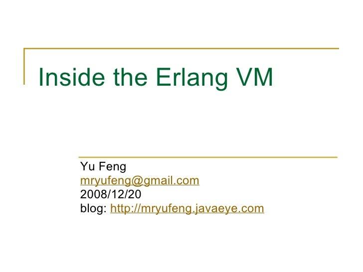Inside the Erlang VM      Yu Feng    mryufeng@gmail.com    2008/12/20    blog: http://mryufeng.javaeye.com