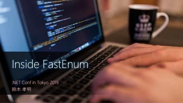 .NET Conf in Tokyo 2019 鈴木 孝明 Inside FastEnum