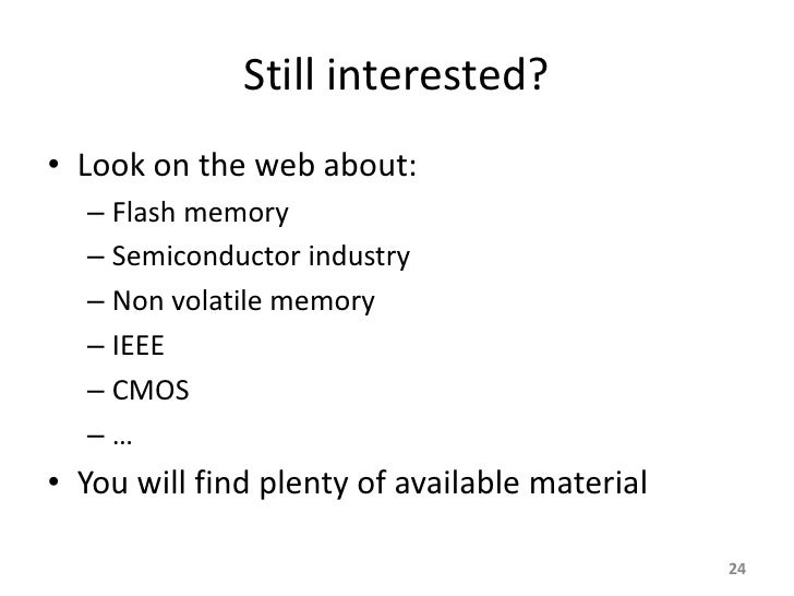 Still interested? • Look on the web about:   – Flash memory   – Semiconductor industry   – Non volatile memory   – IEEE   ...