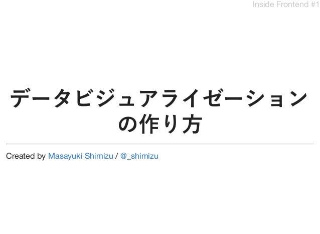 Inside Frontend #1 データビジュアライゼーション の作り方 Created by /Masayuki Shimizu @_shimizu