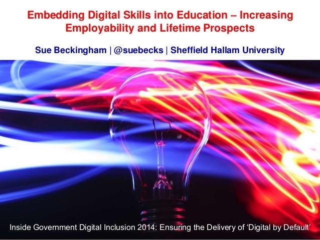 Embedding Digital Skills into Education – Increasing Employability and Lifetime Prospects Sue Beckingham   @suebecks   She...