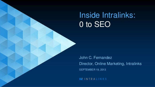 Inside Intralinks: 0 to SEO John C. Fernandez Director, Online Marketing, Intralinks SEPTEMBER 19, 2013